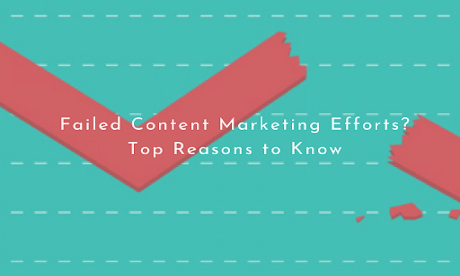 Failed Content Marketing Efforts? Top Reasons to Know